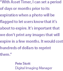 """With Asset Timer, I can set a period of days or months prior to its expiration when a photo will be flagged to let users know that it's about to expire. It's important that we don't print any images that will expire in a few months. It would cost hundreds of dollars to reprint them."" Pete Stott, Imaging Manager"