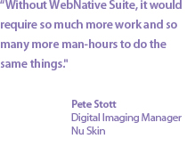 "Without WebNative Suite, it would require so much more work and so many more man-hours to do the same things."" Pete Stott, Nu Skin"