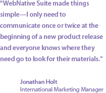"""WebNative Suite made things simple—I only need to communicate once or twice at the beginning of a new product release and everyone knows where they need to go for materials."" Jonathan Holt, International Marketing Manager"