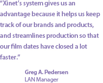 """Xinet's system gives us an advantage because it helps us keep track of our brands and products, and streamlines production so that our film dates have closed a lot faster."" Greg A. Pedersen, LAN Manager"
