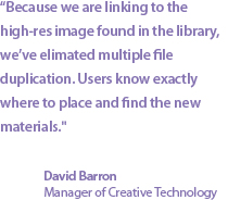 """Because we are linking to the high-res image found in the library, we've elimated multiple file duplication. Users know exactly where to place and find the new materials."" David Barron, Manager of Creative Technology"